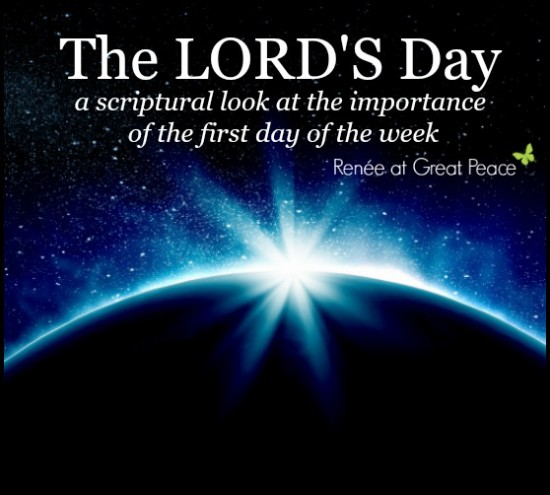 The Lord's Day, a scriptural look at the importance of the first day of the week, by Renée at Great Peace