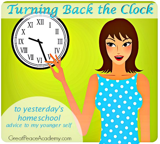 Turning back the clock to yesterday's homeschool: Advice to my Younger Self. | Great Peace Academy