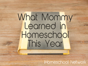 What Mommy Learned in Homeschool this Year. #ihsnet